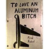 To Love An Aluminum Bitch: Stories & Lyrics of Aviation Maintenance & Adventure