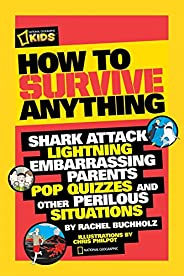 How to Survive Anything: Shark Attack, Lightning, Embarrassing Parents, Pop Quizzes, and Other Perilous Situat