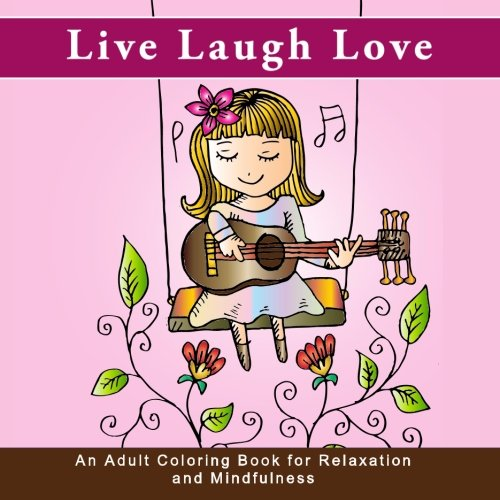 Live Laugh Love: An Adult Coloring Book for Relaxation and Mindfulness (Life is good antistress and inspirational quote coloring books for grownups for anxiety relief, meditation, and ()