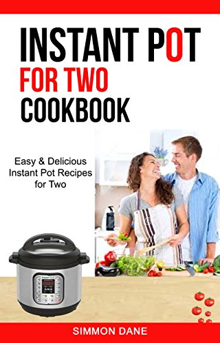 Instant Pot For Two Cookbook: Easy & Delicious Instant Pot Recipes For Two by Simmon Dane