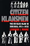 Citizen Klansmen : The Ku Klux Klan in Indiana, 1921-1928, Moore, Leonard J., 0807819816