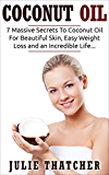 Coconut Oil: 7 Massive Secrets To Coconut Oil For Beautiful Skin, Easy Weight Loss and an Incredible Life... (Coconut, Coconut Oil, Weight Loss Book 1)