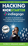 Hacking Kickstarter, Indiegogo: How to Raise Big Bucks in 30 Days: Secrets to Running a Successful Crowdfunding Campaign on a Budget (2015 Edition)