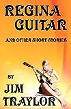Regina Guitar and Other Short Stories, Jim Traylor, 1481850024