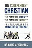 The Codependent Christian the Prayer of Serenity the Prayer of Insanity and the Wisdom to Know the Difference, Craig Voorhees, 1304133575