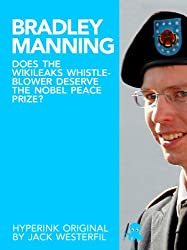 Bradley Manning: Does the Wikileaks Whistleblower Deserve the Nobel Peace Prize? (English Edition)