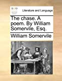 The Chase a Poem by William Somervile, Esq, William Somervile, 1140927817