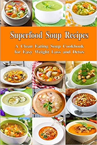 Superfood Soup Recipes A Clean Eating Cookbook For Easy Weight Loss And Detox Healthy Cleanse Everyday Souping