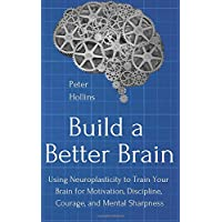 Build a Better Brain: Using Neuroplasticity to Train Your Brain for Motivation, Discipline, Courage, and Mental…