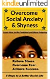 Overcome Social Anxiety and Shyness: How to Be Confident and More Outgoing: (Overcome Fear, Relieve Anxiety, and Achieve Success)(Overcome Shyness and Live Free of Worry)