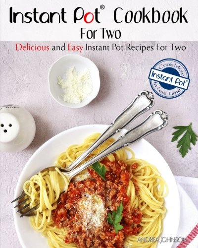 Instant Pot Cookbook For Two: Delicious and Easy Instant Pot Recipes For Two – Cook More In Less Time (Healthy Cookbook For Two)