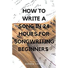 How To Write A Song in 24 Hours For Songwriting Beginners (Songwriting, Writing better lyrics, Writing melodies, Songwriting exercises Book 1)