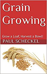Grain Growing: Grow a Loaf, Harvest a Bowl! (Back-40 Book 2)