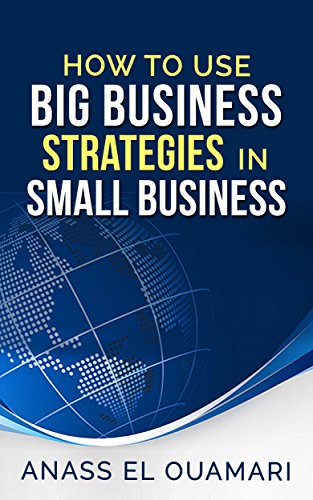 Small Business: How To Use Big Business Strategies In Small Business.The Best Way For Entrepeneurs To Implement The Secrets Big Corporations Use For Decades. ... Advance Your Corporation To The Next Level