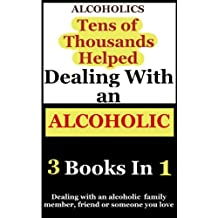 Alcoholics: 3 Books Combined on Dealing With an Alcoholic Family Member, Friend or Someone You Love (Alcoholism and Substance Abuse Book 6)