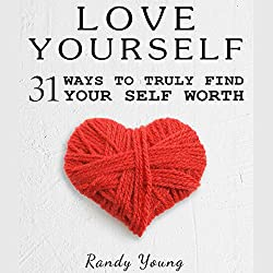 Love Yourself: 31 Ways to Truly Find Your Self Worth & Love Yourself