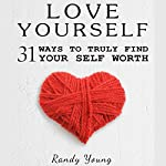 Love Yourself: 31 Ways to Truly Find Your Self Worth & Love Yourself | Randy Young
