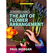 Flower Arranging (2nd Edition): The Beginner's Guide to Mastering the Art of Flower Arranging