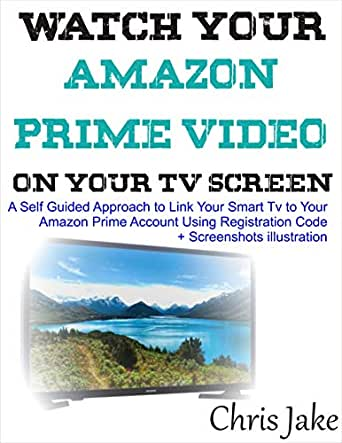 Watch Your Video Prime Video on Your Smart TV Screen: A Self-Guided Approach to Link Your Smart TV to Your Amazon Prime Account Using Registration Code + Screenshots Illustration (English Edition) eBook: