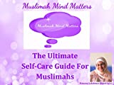 Muslimah Mind Matters...The Ultimate Self-Care Guide For Muslimahs