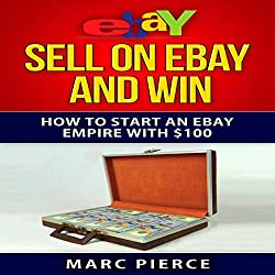 Sell on eBay and Win: How to Start an eBay Empire with $100, Volume 1