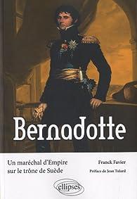 Bernadotte - Un maréchal d'Empire sur le trône de Suède par Franck Favier