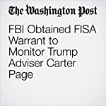 FBI Obtained FISA Warrant to Monitor Trump Adviser Carter Page | Ellen Nakashima,Devlin Barrett,Adam Entous