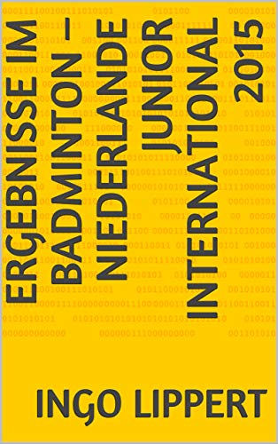 Ergebnisse im Badminton – Niederlande Junior International 2015 (Sportstatistik 499) (German Edition) por Ingo Lippert