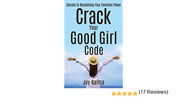 Crack your good girl code secrets to reclaiming your feminine crack your good girl code secrets to reclaiming your feminine power kindle edition by joy balma health fitness dieting kindle ebooks amazon fandeluxe Choice Image