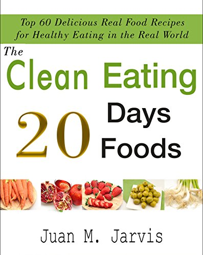The Clean Eating 20 Days 20 Foods: TOP 60 DELICIOUS REAL FOOD RECIPES FOR HEALTHY EATING IN THE REAL WORLD by JUAN  M. JARVIS