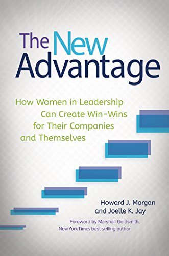 The New Advantage: How Women in Leadership Can Create Win-Wins for Their Companies and Themselves: How Women in Leadership Can Create Win-Wins for Their Companies and Themselves