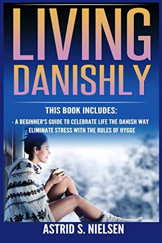 Living Danishly: A Beginner's Guide To Celebrate Life The Danish Way, Eliminate Stress With The Rules of Hygge (Hygge, Cozy Living, Contentment, Simply Living, Stress-Free)