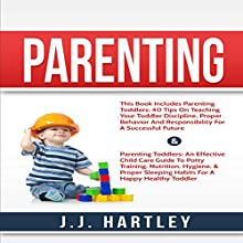 Parenting: Parenting Toddlers: 2 Manuscripts: 40 Tips Teaching Your Toddler Discipline & An Effective Child Care Guide to Potty Training Audiobook by J. J. Hartley Narrated by John Klug