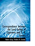 Correspondence Between the Lord Bishop of Capetown and F R Surtees, Frederic R. Surtees Gray, 0554923955