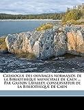 Catalogue des Ouvrages Normands de la Bibliotheque Municipale de Caen Par Gaston Lavalley, Conservateur de la Bibliotheque de Caen, Gaston Lavalley, 1149308265