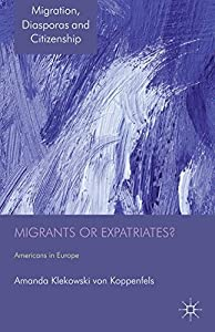Migrants or Expatriates?: Americans in Europe (Migration, Diasporas and Citizenship)