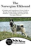The Norwegian Elkhound: A Complete and Comprehensive Owners Guide to: Buying, Owning, Health, Grooming, Training, Obedience, Understanding and Caring ... to Caring for a Dog from a Puppy to Old Age)
