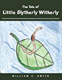 The Tale of Little Slytherly Witherly, William J. Smith, 1456756729
