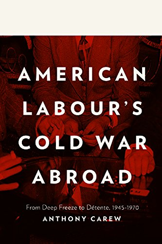 American Labour's Cold War Abroad: From Deep Freeze to Détente, 1945-1970