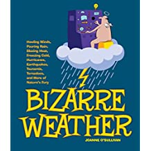 Bizarre Weather: Howling Winds, Pouring Rain, Blazing Heat, Freezing Cold, Hurricanes, Earthquakes, Tsunamis, Tornadoes, and More of Nature's Fury
