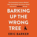 Barking up the Wrong Tree: The Surprising Science Behind Why Everything You Know About Success Is (Mostly) Wrong | Eric Barker