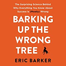 Barking up the Wrong Tree: The Surprising Science Behind Why Everything You Know About Success Is (Mostly) Wrong Audiobook by Eric Barker Narrated by Roger Wayne