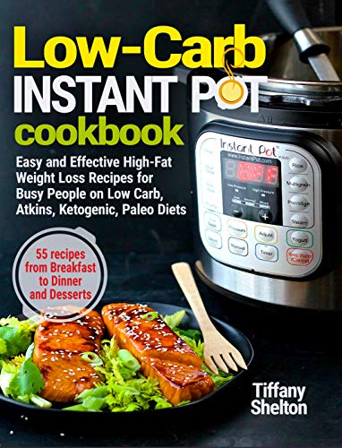 Low-Carb Instant Pot Cookbook: Easy and Effective High-Fat Weight Loss Recipes for Busy People on Low Carb, Atkins, Ketogenic, Paleo Diets. 55 Recipes ... and Desserts (Instant Pot Recipe Cookbook) by Tiffany Shelton