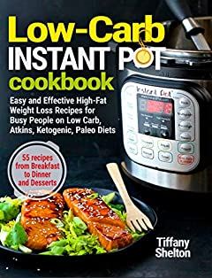 Low-Carb Instant Pot Cookbook: Easy and Effective High-Fat Weight Loss Recipes for Busy People on Low Carb, Atkins, Ketogenic, Paleo Diets. 55 Recipes ... and Desserts (Instant Pot Recipe Cookbook)