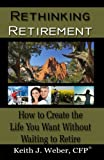 Rethinking Retirement: How to Create the Life You Want Without Waiting to Retire