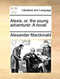 Alexis; or, the Young Adventurer a Novel, Alexander MacDonald, 1140985353