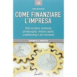 Come finanziare l'impresa. Oltre la banca: minibond, private equity, venture capital, crowfunding e altri strumenti