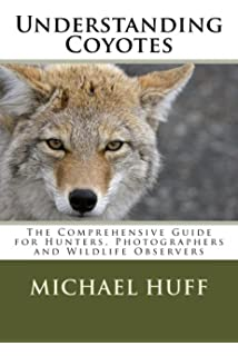 Understanding Coyotes: The Comprehensive Guide for Hunters, Photographers and Wildlife Observers