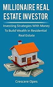 Millionaire Real Estate Investor: Investing Strategies with Money to Build Wealth in Residential Real Estate (Millionaire Real Estate Investor Series Book 1)