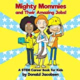 Mighty Mommies and Their Amazing Jobs: A STEM Career Book for Kids (STEMpowering STEM Books for Children)